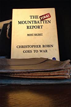 The Final Mountbatten Report - MOST SECRET - Christopher Robin goes to War (The Forerunner to Operation James Bond Book 1) by [Chancellor, Lord, John Ainsworth-Davis, Ami de Creighton]