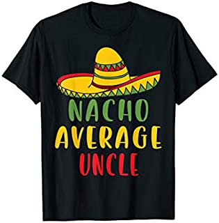 Nacho Average Uncle Tshirt Mexican Uncle Gifts Need Funny Tee Shirt