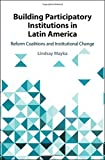 "Lindsay Mayka, ""Building Participatory Institutions in Latin America: Reform Coalitions and Institutional Change"" (Cambridge UP, 2019)"