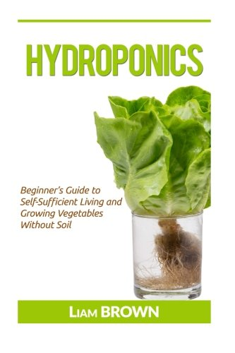 Hydroponics: Beginner's Guide to Self-Sufficient Living and Growing Vegetables Without Soil