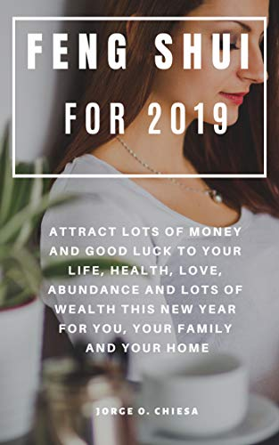 Feng Shui For 2019 : Attract Lots of Money and Good Luck to Your Life, Health, Love, Abundance and Lots of Wealth This New Year For You, Your Family and Your Home ()