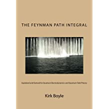 The Feynman Path Integral: Explained and Derived for Quantum Electrodynamics and Quantum Field Theory.