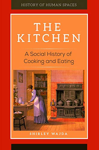 The Kitchen: A Social History of Cooking and Eating (History of Human Spaces) by Shirley Wajda