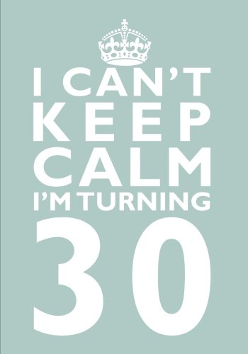 Read Online I Can't Keep Calm I'm Turning 30 Birthday Gift Notebook (7 x 10 Inches): Novelty Gag Gift Book for Men and Women Turning 30 (30th Birthday Present) ... Sisters, Aunts, Best Friends Or Coworkers) pdf