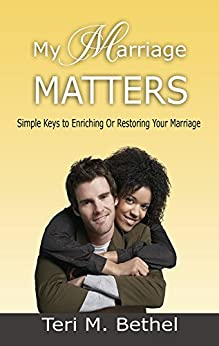 My Marriage Matters: Simple Keys To Enriching Or Restoring Your Marriage… (Spiritual Warfare, Supernatural Marriage, Counseling, Enrichment, Healing & Restoration) by [Bethel, Teri M.]