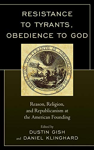Resistance to Tyrants, Obedience to God: Reason, Religion, and Republicanism at the American Founding