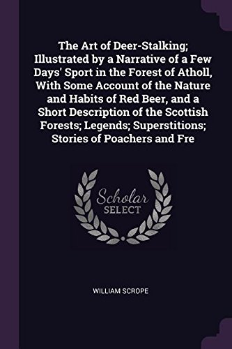 The Art of Deer-Stalking; Illustrated by a Narrative of a Few Days' Sport in the Forest of Atholl, With Some Account of the Nature and Habits of Red ... Superstitions; Stories of Poachers and Fre