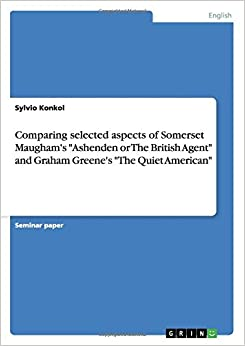 Comparing selected aspects of Somerset Maugham's 'Ashenden or The British Agent' and Graham Greene's 'The Quiet American'