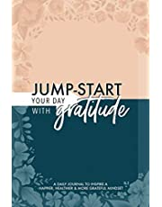 Jump-Start Your Day with Gratitude: A Daily Journal to Inspire a Happier, Healthier & More Grateful Mindset