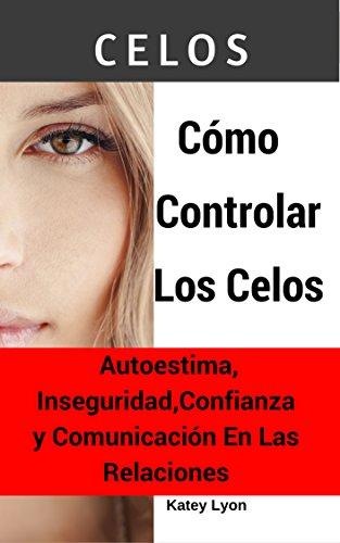 Celos: Cómo Controlar Los Celos Autoestima, Inseguridad, Confianza y Comunicación En Las Relaciones: 5 Ejercicios Prácticos Para Controlar Los Celos (Spanish Edition)