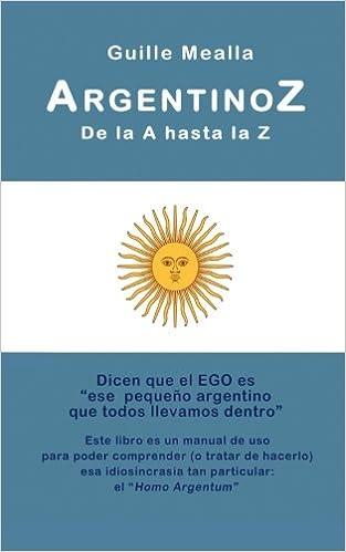 ARGENTINOZ de la A hasta la Z: Manual de uso para comprender a los argentinos (Spanish Edition): Sr Guille Mealla: 9781530065387: Amazon.com: Books
