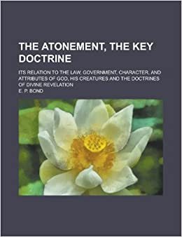 The Atonement, the Key Doctrine: Its Relation to the Law, Government, Character, and Attributes of God, His Creatures and the Doctrines of Divine Revelation