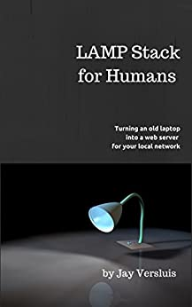 LAMP Stack for Humans: How to turn a laptop into a web server on your local network by [Versluis, Jay]