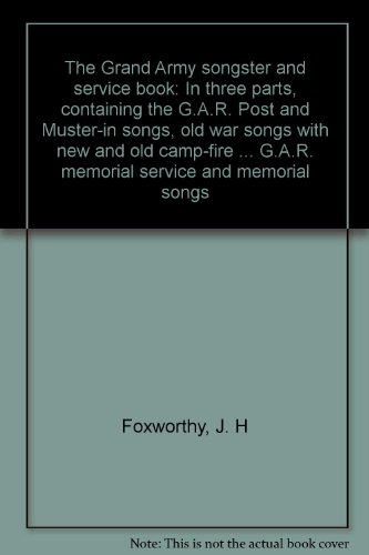 The Grand Army songster and service book: In three parts, containing the G.A.R. Post and Muster-in songs, old war songs with new and old camp-fire ... G.A.R. memorial service and memorial songs