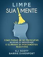 Limpe Sua Mente: Como Parar de se Preocupar, Aliviar a Ansiedade e os Pensamentos Negativos