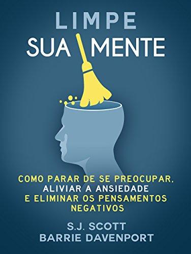 Limpe Sua Mente: Como Parar de se Preocupar Aliviar a Ansiedade e os Pensamentos Negativos