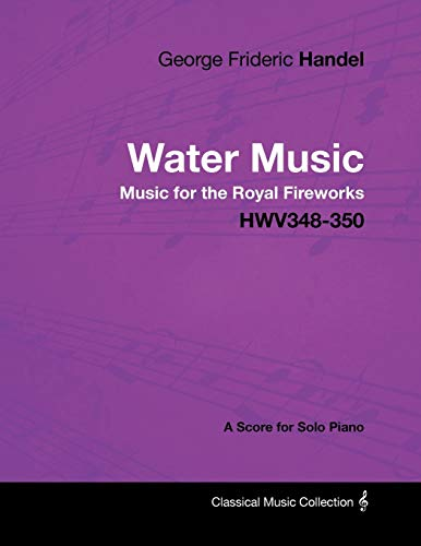George Frideric Handel - Water Music - Music for the Royal Fireworks - HWV348-350 - A Score for Solo Piano (Music For The Royal Fireworks Sheet Music)