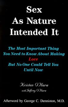 Sex As Nature Intended It: The Most Important Thing You Need to Know About Making Love, But No One Could Tell You Until Now (2nd Edition) by [O'Hara, Jeffrey, O'Hara, Kristen]