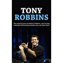 Tony Robbins: The amazing story of Anthony Robbins, and his best motivation and success lessons you can learn from!