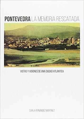 Pontevedra la memoria rescatada: Vistas y visiones de una ...