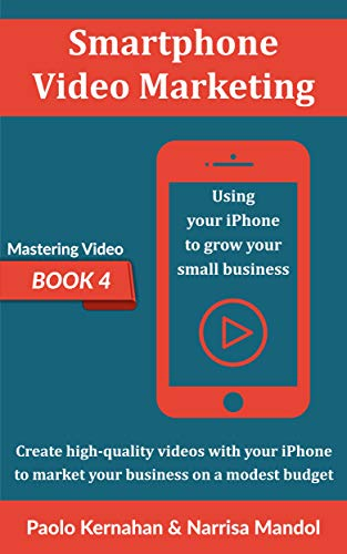 Smartphone Video Marketing: Using your iPhone to grow your small business (Mastering Video Book 4)