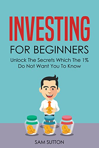 (Investing for Beginners: Unlock The Secrets Which The 1% Do Not Want You To Know)