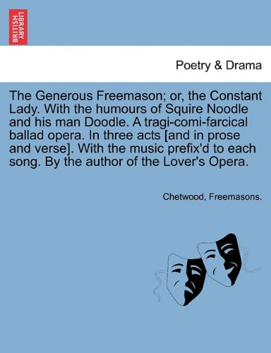 The Generous Freemason; or, the Constant Lady. With the humours of Squire Noodle and his man Doodle. A tragi-comi-farcical ballad opera. In three acts ... song. By the author of the Lover's Opera. pdf epub