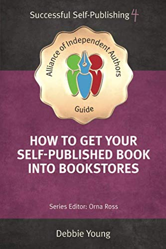 How To Get Your Self-Published Book Into Bookstores (An Alliance of Independent Authors Guide: Successful Self-Publishing Series)