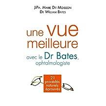 Une vue meilleure avec le Dr Bates, ophtalmologiste : 21 procédés naturels éprouvés (French Edition)