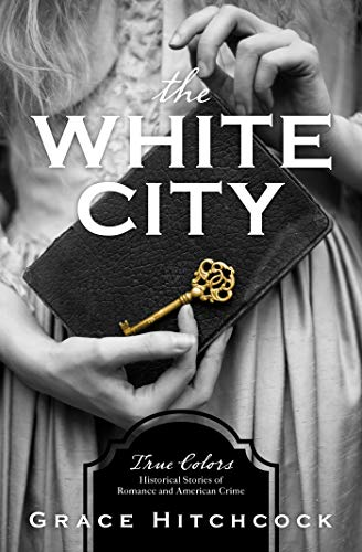 The White City: True Colors: Historical Stories of American Crime by [Hitchcock, Grace]