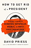 How to Get Rid of a President: History's Guide to Removing Unpopular, Unable, or Unfit Chief Exec…