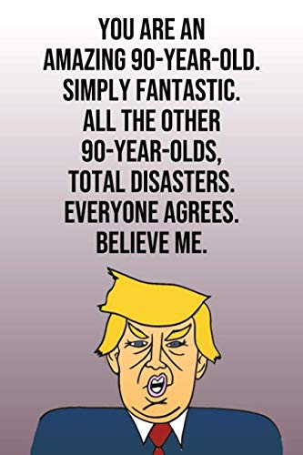 You Are An Amazing 90-Year-Old Simply Fantastic All the Other 90-Year-Olds Total Disasters Everyone Agrees Believe Me: Donald Trump 110-Page Blank ... Birthday Gag Gift Idea Better Than A Card