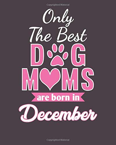 Only The Best Dog Moms Are Born In December Birthday Gift For Dog Moms 8x10 Inch 110 Pages Blank Lined Journal Notebook Mother S Day Present Ideas Publishing 4 Pets Lovers 9781650599465 Amazon Com Books