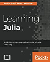 Learning Julia: Build high-performance applications for scientific computing Front Cover