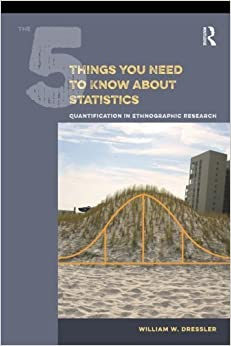 Book The 5 Things You Need to Know about Statistics: Quantification in Ethnographic Research by William W Dressler (2015-03-02)
