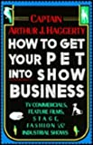 How to Get Your Pet into Show Business, Arthur J. Haggerty, 0876055595