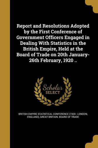 Report and Resolutions Adopted by the First Conference of Government Officers Engaged in Dealing with Statistics in the British Empire, Held at the ... Trade on 20th January-26th February, 1920 .. ebook