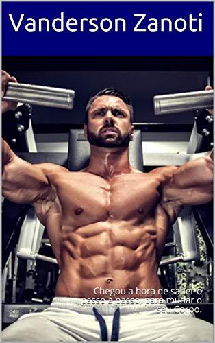 Musculação Iniciando: Chegou a hora de saber o passo a passo, para mudar o seu Corpo. (Portuguese Edition) por Vanderson Zanoti