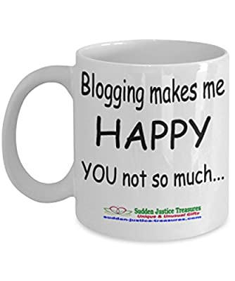 Blogging Makes Me Happy You Not So Much White Mug Unique Birthday, Special Or Funny Occasion Gift. Best 11 Oz Ceramic Novelty Cup for Coffee, Tea, Hot Chocolate Or Toddy