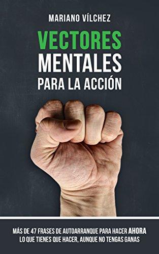 Vectores Mentales para la Acción: Más de 47 frases de autoarranque para hacer ahora lo que tienes que hacer, aunque no tengas ganas (Spanish Edition)