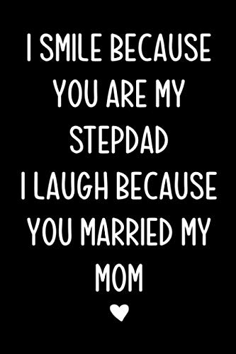 I smile because you are my stepdad: Journal, Stepdad Funny Birthday Present, Gag Gift for Stepfather from stepson or stepdaughter ~  lined pages Notebook (Bonus dad Father