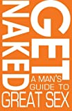 Get Naked: A Man's Guide to Great Sex