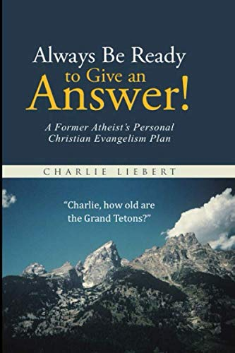 Always Be Ready to Give an Answer!: A Former Atheist's Personal Christian Evangelism Plan. (Charlie Liebert's Christian Apologetics)