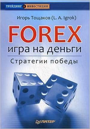 Игорь тощаков l.a.igrok forex игра на деньги.стратегии победы торговля форекс доллар рубль
