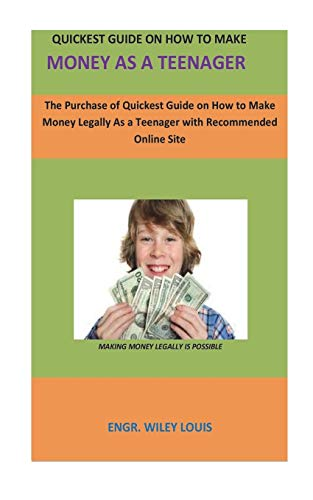 Quickest Guide On How To Make money as a teenager: The Purchase of Quickest Guide on How to Make Money Legally As a Teenager with recommended online site