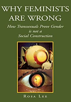 Why Feminists are Wrong:How Transsexuals Prove Gender is not a Social Construction by [Lee, Rosa]