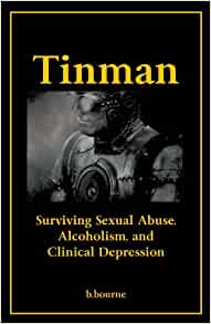 Tinman: Surviving Sexual Abuse, Alcoholism, and Clinical Depression: B ...