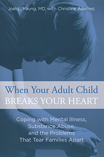 When Your Adult Child Breaks Your Heart: Coping With Mental Illness, Substance Abuse, And The Problems That Tear Families Apart from Lyons Press