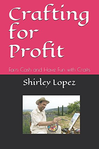 Crafting for Profit: Earn Cash and Have Fun with Crafts (Crafts and Arts)