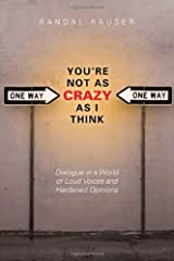 You're Not As Crazy As I Think: Dialogue in a World of Loud Voices and Hardened Opinions Paperback